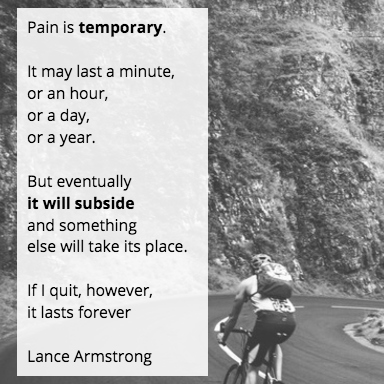 """Pain is temporary. It may last a minute, or an hour, or a day, or a year, but eventually it will subside and something else will take its place. If I quit, however, it lasts forever."""""""