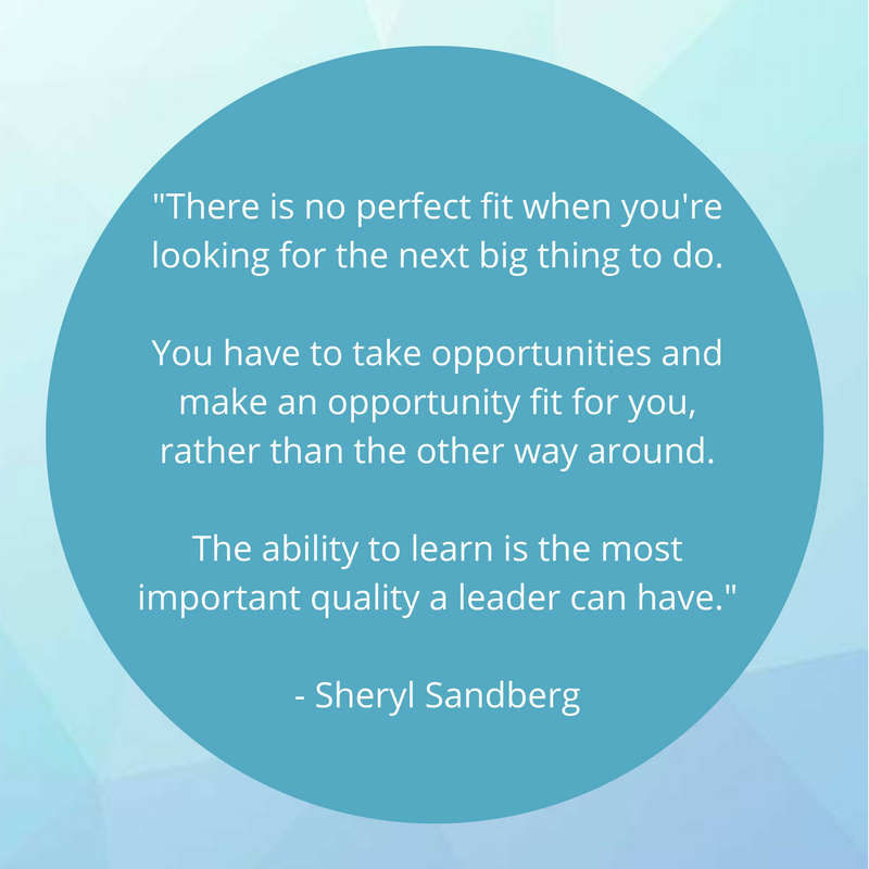 """light blue background with darker blue circle and the text: """"""""There is no perfect fit when you're looking for the next big thing to do. You have to take opportunities and make an opportunity fit for you, rather than the other way around. The ability to learn is the most important quality a leader can have."""" - Sheryl Sandberg"""""""